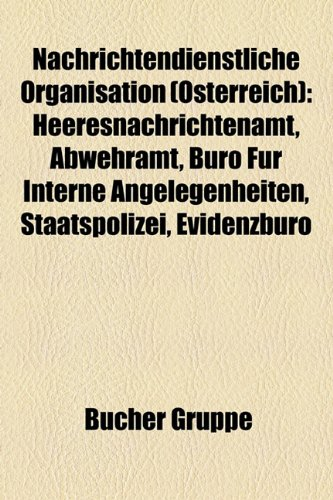 9781159193423: Nachrichtendienstliche Organisation (Osterreich): Heeresnachrichtenamt, Abwehramt, Buro Fur Interne Angelegenheiten, Staatspolizei, Evidenzburo