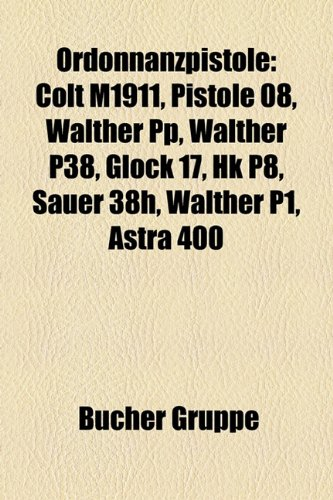 9781159216757: Ordonnanzpistole: Colt M1911, Pistole 08, Walther Pp, Walther P38, Glock 17, Hk P8, Sauer 38h, Walther P1, Astra 400