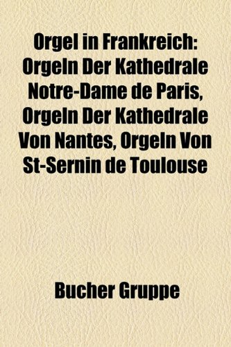 9781159218959: Orgel in Frankreich: Orgeln der Kathedrale Notre-Dame de Paris, Orgeln der Kathedrale von Nantes, Orgeln von St-Sernin de Toulouse