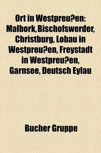 9781159237189: Ort in Westpreussen: Malbork, Bischofswerder, Christburg, Lobau in Westpreussen, Freystadt in Westpreussen, Garnsee, Deutsch Eylau