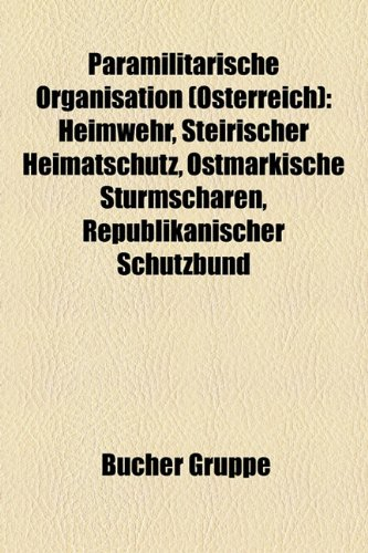 Paramilitärische Organisation (Österreich): Heimwehr, Steirischer Heimatschutz, Ostmärkische Sturmscharen, Republikanischer Schutzbund (German Edition) - Bcher Gruppe,Bucher Gruppe