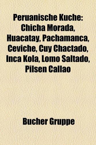 9781159255695: Peruanische Küche: Chicha morada, Huacatay, Pachamanca, Ceviche, Cuy chactado, Inca Kola, Lomo saltado, Pilsen Callao