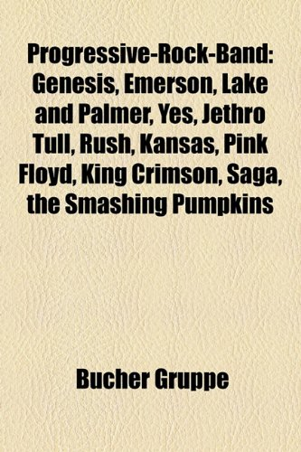 9781159273989: Progressive-Rock-Band: Genesis, Emerson, Lake and Palmer, Yes, Jethro Tull, Rush, Kansas, Pink Floyd, King Crimson, Saga, the Smashing Pumpki