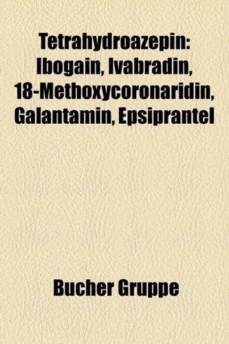 9781159332716: Tetrahydroazepin: Ibogain, Ivabradin, 18-Methoxycoronaridin, Galantamin, Epsiprantel