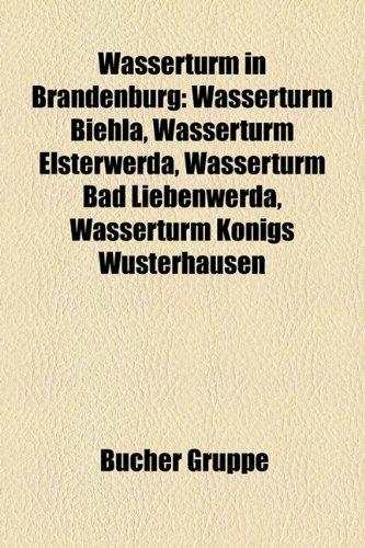 9781159341336: Wasserturm in Brandenburg: Wasserturm Biehla, Wasserturm Elsterwerda, Wasserturm Bad Liebenwerda, Wasserturm Königs Wusterhausen (German Edition)