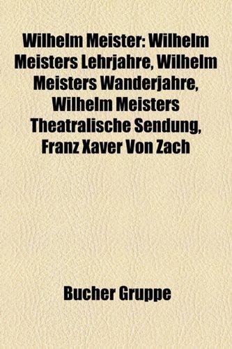 9781159349066: Wilhelm Meister: Wilhelm Meisters Lehrjahre, Wilhelm Meisters Wanderjahre, Wilhelm Meisters Theatralische Sendung, Franz Xaver Von Zach