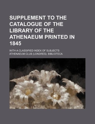 Supplement to the Catalogue of the Library of the Athenaeum Printed in 1845 With a Classified Index...