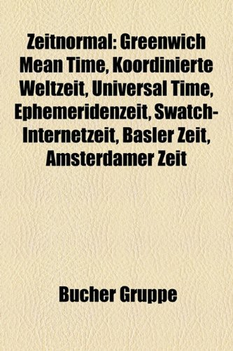 9781159357733: Zeitnormal: Greenwich Mean Time, Koordinierte Weltzeit, Universal Time, Ephemeridenzeit, Swatch-Internetzeit, Basler Zeit, Amsterd