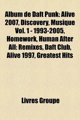 9781159368586: Album de Daft Punk: Alive 2007, Discovery, Musique Vol. 1 - 1993-2005, Homework, Human After All: Remixes, Daft Club, Alive 1997, Greatest