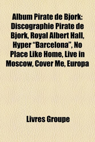 9781159371180: Album Pirate de Björk: Discographie Pirate de Björk, Royal Albert Hall, Hyper Barcelona, No Place Like Home, Live in Moscow, Cover Me, Europa