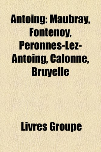 9781159381004: Antoing: Maubray, Fontenoy, Pronnes-Lez-Antoing, Calonne, Bruyelle