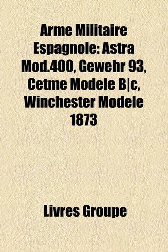 9781159384555: Arme Militaire Espagnole: Astra Mod.400, Gewehr 93, Cetme Modle B]c, Winchester Modle 1873