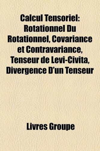 9781159400811: Calcul Tensoriel: Rotationnel Du Rotationnel, Covariance Et Contravariance, Tenseur de Levi-Civita, Divergence D'Un Tenseur
