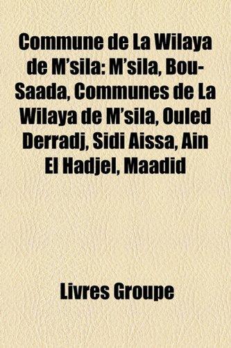 9781159421748: Commune de La Wilaya de M'Sila: M'Sila, Bou-Sa[da, Communes de La Wilaya de M'Sila, Ouled Derradj, Sidi Assa, an El Hadjel, Maadid