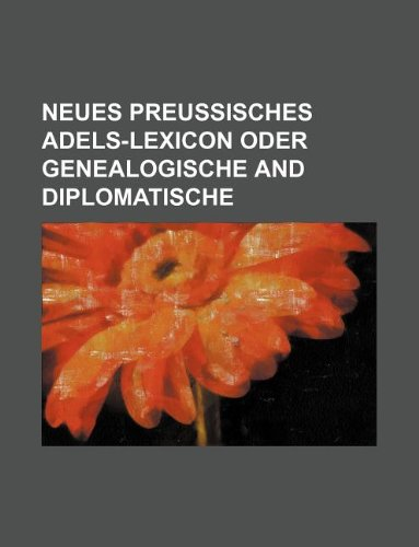 neues preussisches adels-lexicon oder genealogische and diplomatische