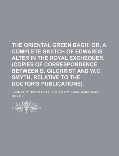 9781159438937: The oriental green bag!!! Or, A complete sketch of Edwards alter in the Royal exchequer. (Copies of correspondence between B. Gilchrist and W.C. Smyth, relative to the doctor's publications).