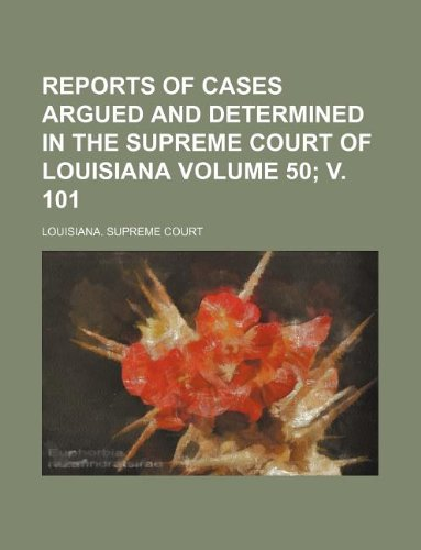 Reports of Cases Argued and Determined in the Supreme Court of Louisiana Volume 50 V. 101: ...