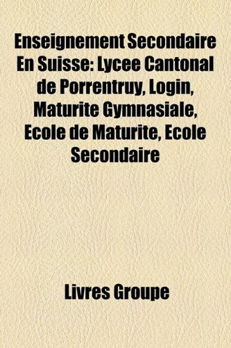 9781159459260: Enseignement Secondaire En Suisse: Lyce Cantonal de Porrentruy, Login, Maturit Gymnasiale, Cole de Maturit, Cole Secondaire