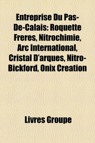 9781159462116: Entreprise Du Pas-de-Calais: Roquette Freres, Nitrochimie, ARC International, Cristal D'Arques, Nitro-Bickford, Onix Creation