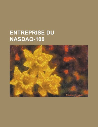 9781159462130: Entreprise Du Nasdaq-100: Microsoft, Google, Apple, Intel, Sun Microsystems, Cisco Systems, Ericsson, Yahoo!, Starbucks, Nvidia, Ebay (French Edition)
