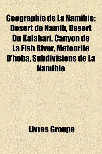 9781159481261: Geographie de La Namibie: Desert de Namib, Desert Du Kalahari, Canyon de La Fish River, Meteorite D'Hoba, Subdivisions de La Namibie