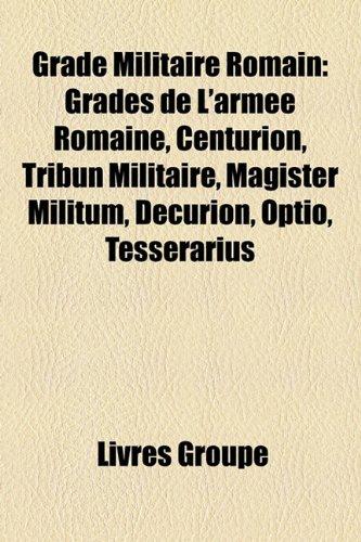 9781159484903: Grade Militaire Romain: Grades de L'armée Romaine, Centurion, Tribun Militaire, Magister Militum, Décurion, Optio, Tesserarius (French Edition)