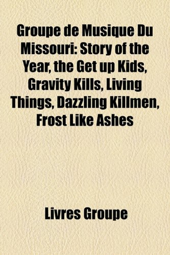 9781159487331: Groupe de Musique Du Missouri: Story of the Year, the Get up Kids, Gravity Kills, Living Things, Dazzling Killmen, Frost Like Ashes (French Edition)