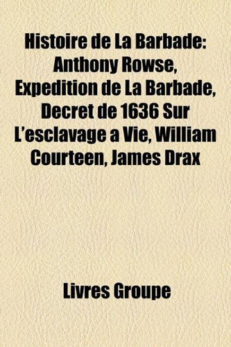 9781159493967: Histoire de La Barbade: Anthony Rowse, Expédition de La Barbade, Décret de 1636 Sur L'esclavage à Vie, William Courteen, James Drax (French Edition)