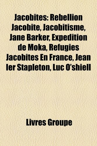 9781159504359: Jacobites: Rebellion Jacobite, Jacobitisme, Jane Barker, Expedition de Moka, Refugies Jacobites En France, Jean Ier Stapleton, Lu