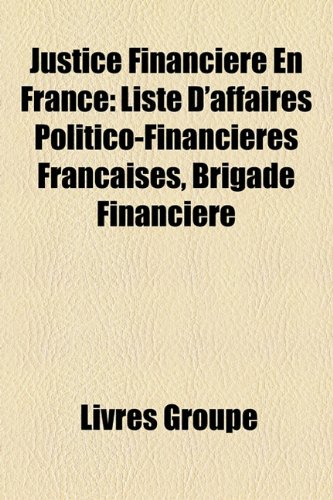 9781159512002: Justice Financiere En France: Liste D'Affaires Politico-Financieres Franaises, Brigade Financiere