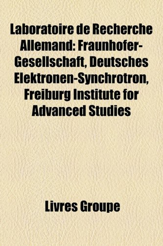 9781159513467: Laboratoire de Recherche Allemand: Fraunhofer-Gesellschaft, Deutsches Elektronen-Synchrotron, Freiburg Institute for Advanced Studies