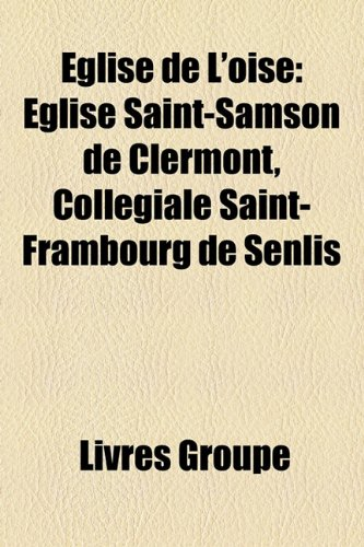 9781159530426: Eglise de L'Oise: Eglise Saint-Samson de Clermont, Collegiale Saint-Frambourg de Senlis