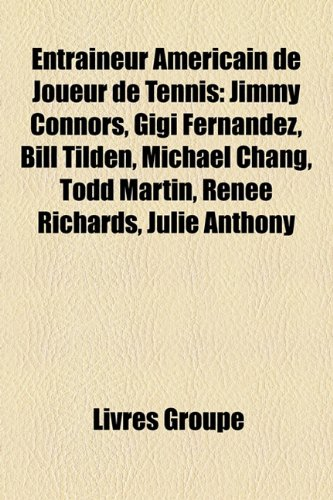 9781159538972: Entraineur Americain de Joueur de Tennis: Jimmy Connors, Gigi Fernandez, Bill Tilden, Michael Chang, Todd Martin, Renee Richards, Julie Anthony