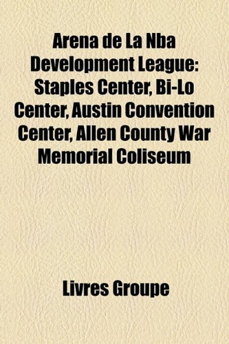 9781159547479: Aréna de La Nba Development League: Staples Center, Bi-Lo Center, Austin Convention Center, Allen County War Memorial Coliseum (French Edition)
