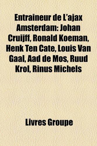 9781159550844: Entraîneur de L'ajax Amsterdam: Johan Cruijff, Ronald Koeman, Henk Ten Cate, Louis Van Gaal, Aad de Mos, Ruud Krol, Rinus Michels (French Edition)