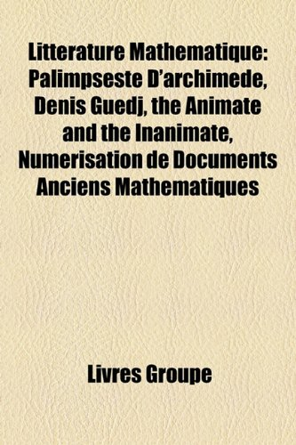 9781159554644: Litterature Mathematique: Palimpseste D'Archimede, Denis Guedj, the Animate and the Inanimate, Numerisation de Documents Anciens Mathematiques