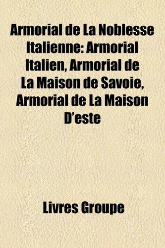9781159558253: Armorial de La Noblesse Italienne: Armorial Italien, Armorial de La Maison de Savoie, Armorial de La Maison D'este (French Edition)