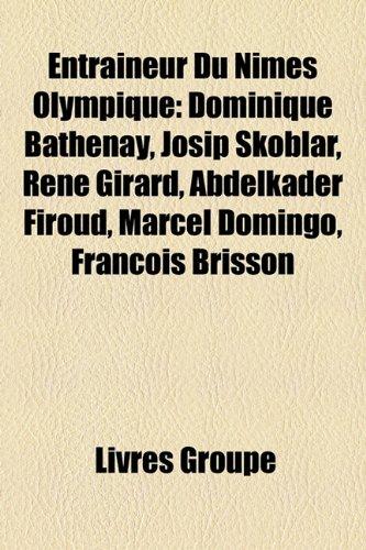 9781159563813: Entraineur Du Nimes Olympique: Dominique Bathenay, Josip Skoblar, Rene Girard, Abdelkader Firoud, Marcel Domingo, Franois Brisson