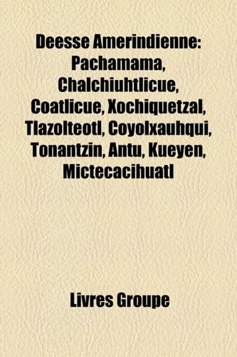 9781159568207: Deesse Amerindienne: Pachamama, Chalchiuhtlicue, Coatlicue, Xochiquetzal, Tlazolteotl, Coyolxauhqui, Tonantzin, Antu, Kueyen, Mictecacihuat