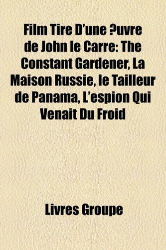 9781159570132: Film Tire D'Une Uvre de John Le Carre: The Constant Gardener, La Maison Russie, Le Tailleur de Panama, L'Espion Qui Venait Du Froid