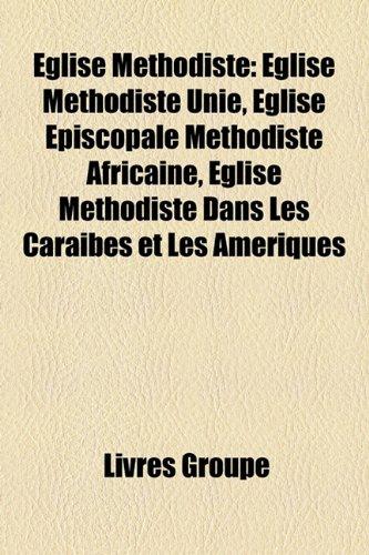 9781159571450: Eglise Methodiste: Eglise Methodiste Unie, Eglise Episcopale Methodiste Africaine, Eglise Methodiste Dans Les Caraibes Et Les Ameriques