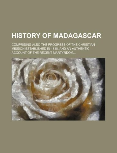 History of Madagascar Comprising Also the Progress of the Christian Mission Established in 1818, ...