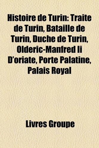 9781159572990: Histoire de Turin: Traite de Turin, Bataille de Turin, Duche de Turin, Olderic-Manfred II D'Oriate, Porte Palatine, Palais Royal