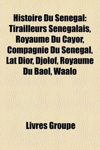 9781159573119: Histoire Du Sénégal: Tirailleurs Sénégalais, Royaume Du Cayor, Compagnie Du Sénégal, Lat Dior, Djolof, Royaume Du Baol, Waalo (French Edition)