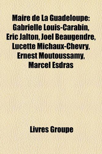 9781159579388: Maire de La Guadeloupe: Gabrielle Louis-Carabin, Éric Jalton, Joël Beaugendre, Lucette Michaux-Chevry, Ernest Moutoussamy, Marcel Esdras (French Edition)