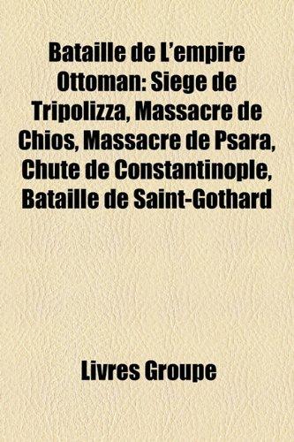 9781159584399: Bataille de L'Empire Ottoman: Siege de Tripolizza, Massacre de Chios, Massacre de Psara, Chute de Constantinople, Bataille de Saint-Gothard