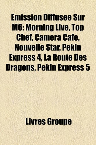 9781159590376: Emission Diffusée Sur M6: Morning Live, Top Chef, Caméra Café, Nouvelle Star, Pékin Express 4, La Route Des Dragons, Pékin Express 5 (French Edition)