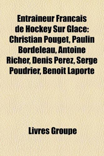 9781159590864: Entraineur Français de Hockey Sur Glace: Christian Pouget, Paulin Bordeleau, Antoine Richer, Denis Perez, Serge Poudrier, Benoît Laporte (French Edition)