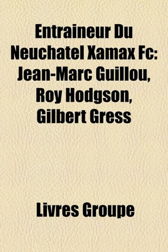 9781159591151: Entraineur Du Neuchatel Xamax FC: Jean-Marc Guillou, Roy Hodgson, Gilbert Gress
