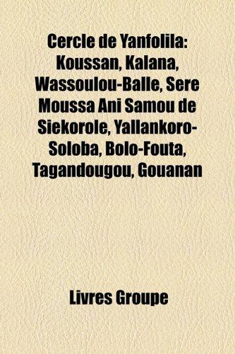 9781159605742: Cercle de Yanfolila: Koussan, Kalana, Wassoulou-Ball, Sr Moussa Ani Samou de Sikorol, Yallankoro-Soloba, Bolo-Fouta, Tagandougou, Gouanan